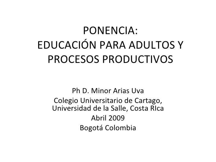 PONENCIA: EDUCACIÓN PARA ADULTOS Y PROCESOS PRODUCTIVOS Ph D. Minor Arias Uva Colegio Universitario de Cartago, Universida...