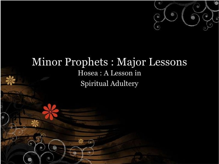 Minor Prophets : Major Lessons        Hosea : A Lesson in        Spiritual Adultery