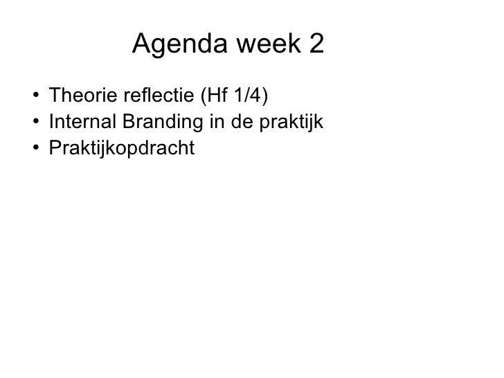 Agenda week 2 <ul><li>Theorie reflectie (Hf 1/4) </li></ul><ul><li>Internal Branding in de praktijk </li></ul><ul><li>Pra...