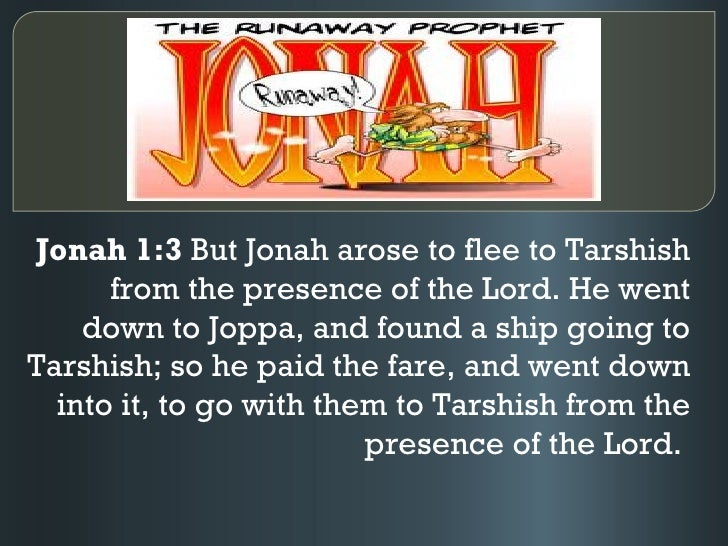Jonah 1:3 But Jonah arose to flee to Tarshish      from the presence of the Lord. He went    down to Joppa, and found a sh...