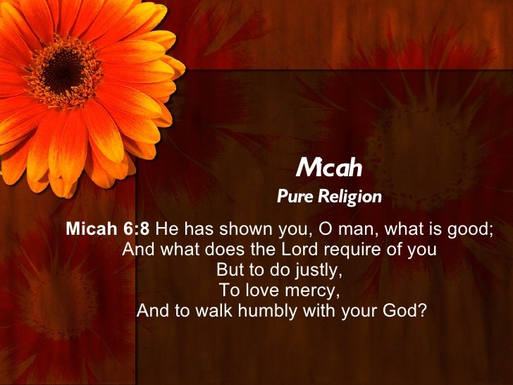Micah                       Pure ReligionMicah 6:8 He has shown you, O man, what is good;      And what does the Lord requ...