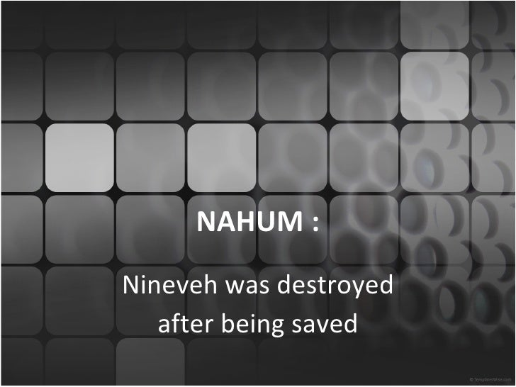 NAHUM :Nineveh was destroyed   after being saved