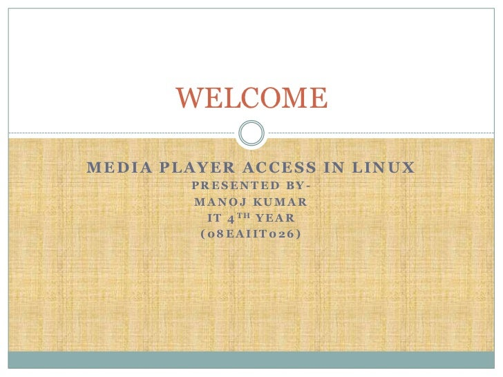 WELCOMEMEDIA PLAYER ACCESS IN LINUX        PRESENTED BY-        MANOJ KUMAR          I T 4 TH Y E A R         (08EAIIT026)