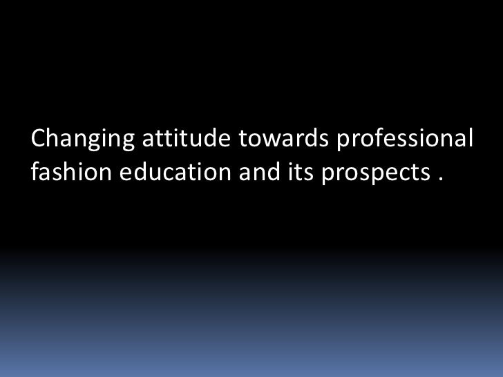 Changing attitude towards professionalfashion education and its prospects .