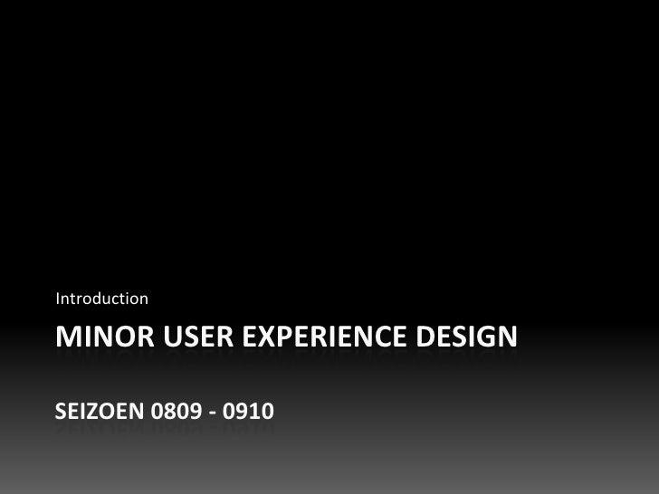 Introduction  MINOR USER EXPERIENCE DESIGN  SEIZOEN 0809 - 0910