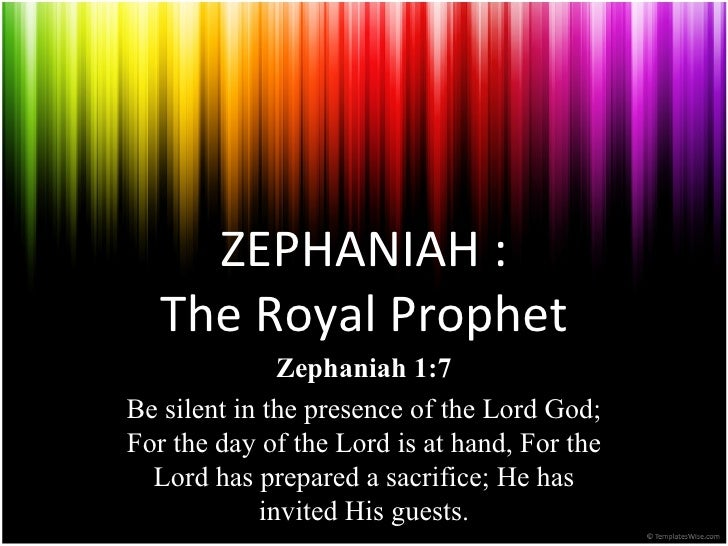 ZEPHANIAH:   TheRoyalProphet              Zephaniah 1:7Be silent in the presence of the Lord God;For the day of the Lor...