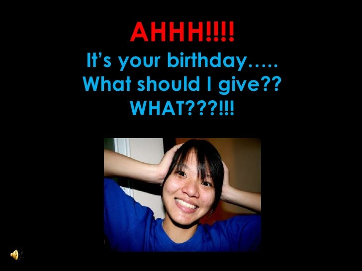 AHHH!!!! <br />It's your birthday…..<br />What should I give??<br />WHAT???!!!<br />
