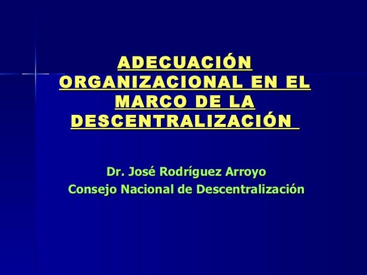 ADECUACIÓN ORGANIZACIONAL EN EL MARCO DE LA DESCENTRALIZACIÓN  Dr. José Rodríguez Arroyo  Consejo Nacional de Descentraliz...