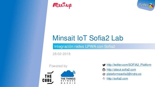 Integración redes LPWA con Sofia2 Minsait IoT Sofia2 Lab 28-02-2018 Powered by http://twitter.com/SOFIA2_Platform http://a...