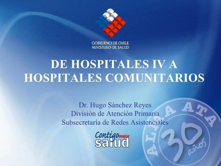 DE HOSPITALES IV A HOSPITALES COMUNITARIOS Dr. Hugo Sánchez Reyes  División de Atención Primaria  Subsecretaría de Redes A...