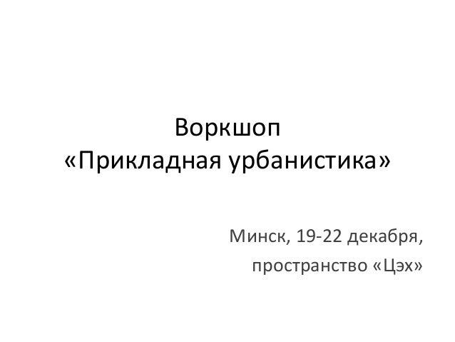 Воркшоп «Прикладная урбанистика» Минск, 19-22 декабря, пространство «Цэх»