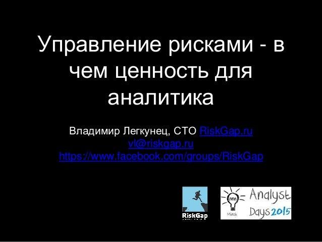 Управление рисками - в чем ценность для аналитика Владимир Легкунец, CTO RiskGap.ru vl@riskgap.ru https://www.facebook.com...