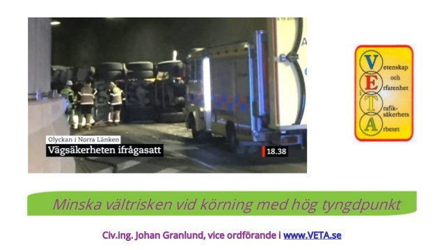 Civ.ing. Johan Granlund, vice ordförande i www.VETA.se Minska vältrisken vid körning med hög tyngdpunkt