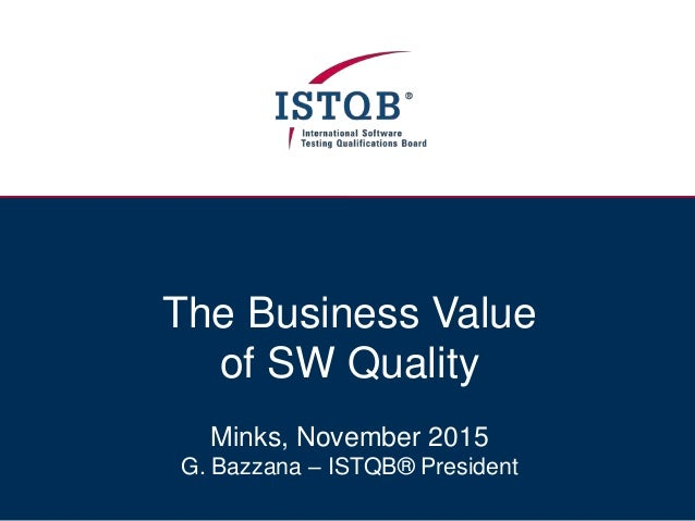 The Business Value of SW Quality Minks, November 2015 G. Bazzana – ISTQB® President