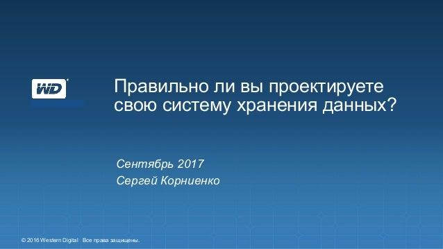 Правильно ли вы проектируете свою систему хранения данных? Сентябрь 2017 Сергей Корниенко © 2016 Western Digital Все права...