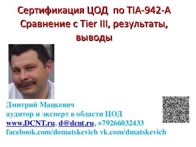 СертификацияЦОДпоTIA-942-A CравнениеcTierIII,результаты, выводы  Дмитрий Мацкевич аудитор и эксперт в области ...