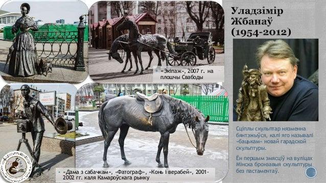  «Дама з сабачкам», «Фатограф», «Конь і верабей», 2001- 2002 гг. каля Камароўскага рынку  «Экіпаж», 2007 г. на плошчы Св...