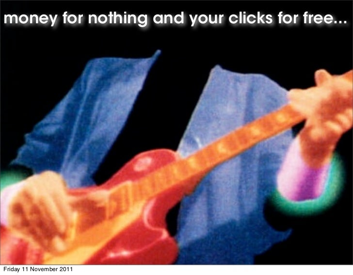 money for nothing and your clicks for free...Friday 11 November 2011