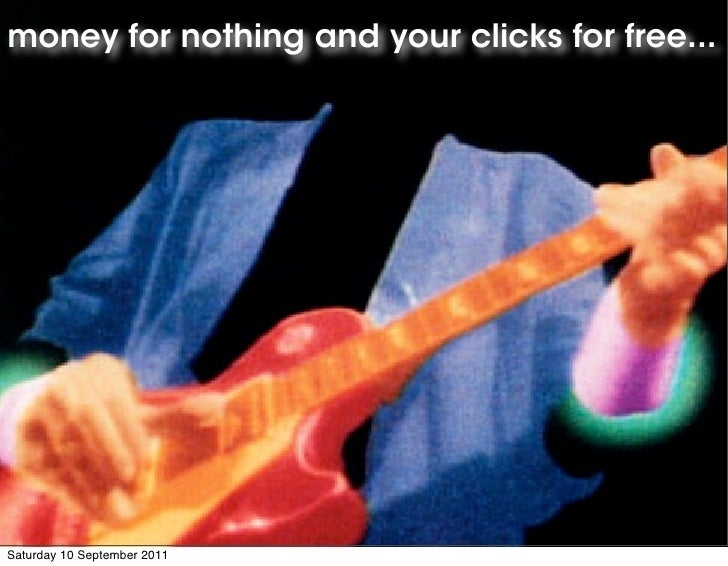 money for nothing and your clicks for free...Saturday 10 September 2011