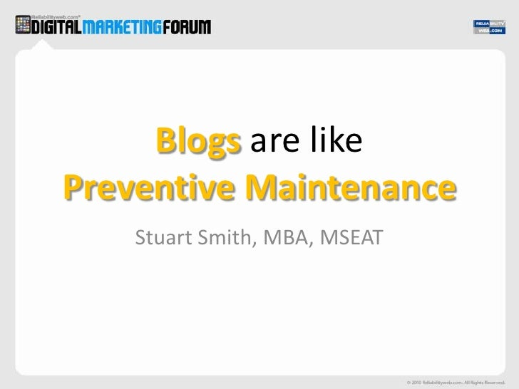 Blogs are likePreventive Maintenance<br />Stuart Smith, MBA, MSEAT<br />