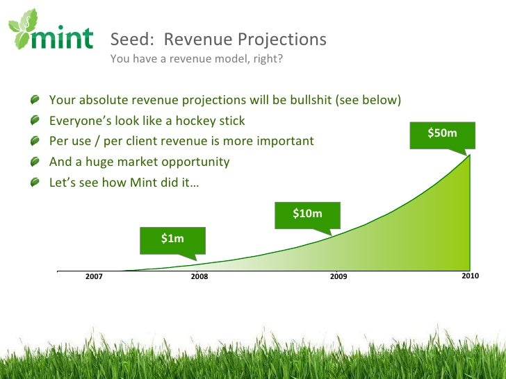 Seed:  Revenue Projections You have a revenue model, right? <ul><li>Your absolute revenue projections will be bullshit (se...