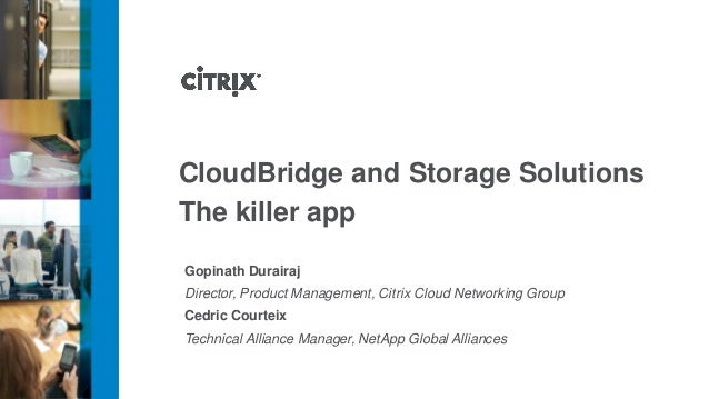 CloudBridge and Storage Solutions The killer app Gopinath Durairaj Director, Product Management, Citrix Cloud Networking G...