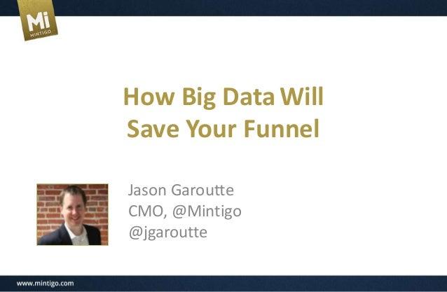How Big DataWill Save Your Funnel Jason Garoutte CMO, @Mintigo @jgaroutte