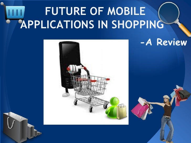 FUTURE OF MOBILEAPPLICATIONS IN SHOPPING                   -A Review