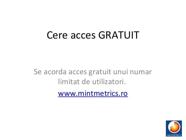 Cere acces GRATUIT Se acorda acces gratuit unui numar limitat de utilizatori. www.mintmetrics.ro 14