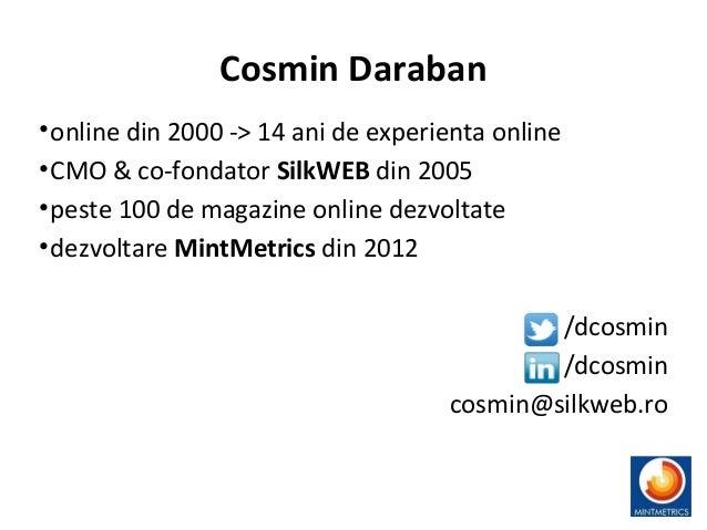 Cosmin Daraban •online din 2000 -> 14 ani de experienta online •CMO & co-fondator SilkWEB din 2005 •peste 100 de magazine ...