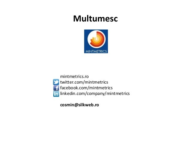 Multumesc mintmetrics.ro twitter.com/mintmetrics facebook.com/mintmetrics linkedin.com/company/mintmetrics cosmin@silkweb....