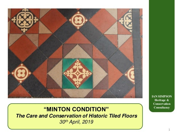 """IAN SIMPSON Heritage & Conservation Consultancy """"MINTON CONDITION"""" The Care and Conservation of Historic Tiled Floors 30th..."""
