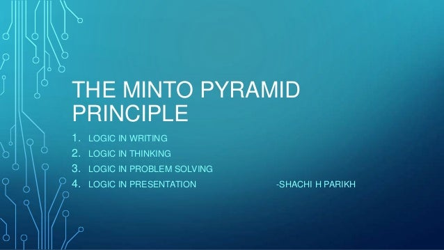 THE MINTO PYRAMID PRINCIPLE 1. 2. 3. 4.  LOGIC IN WRITING LOGIC IN THINKING LOGIC IN PROBLEM SOLVING LOGIC IN PRESENTATION...