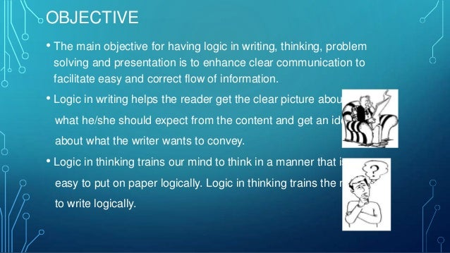 OBJECTIVE • The main objective for having logic in writing, thinking, problem solving and presentation is to enhance clear...