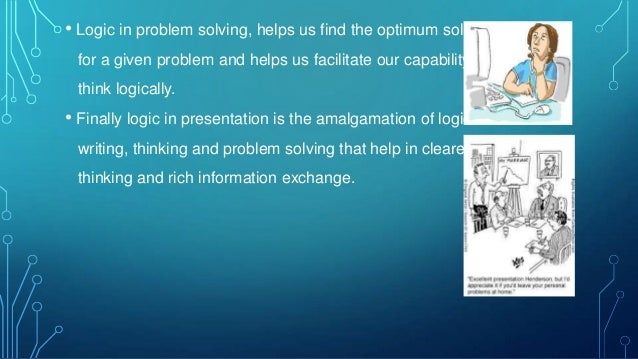 • Logic in problem solving, helps us find the optimum solution for a given problem and helps us facilitate our capability ...