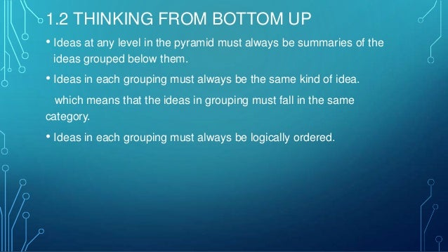 1.2 THINKING FROM BOTTOM UP • Ideas at any level in the pyramid must always be summaries of the ideas grouped below them. ...