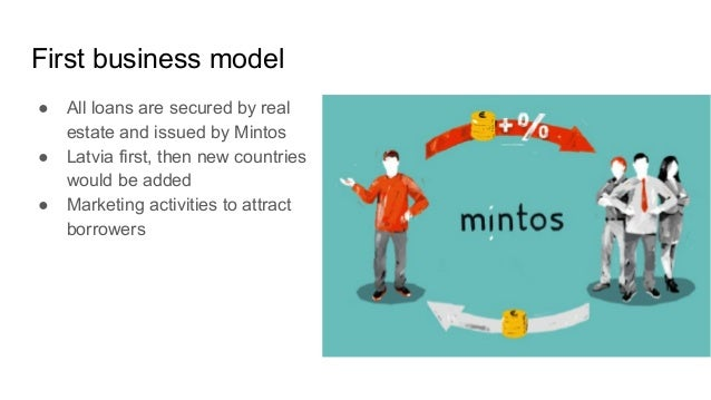 First business model ● All loans are secured by real estate and issued by Mintos ● Latvia first, then new countries would ...