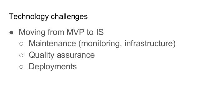 Technology challenges ● Moving from MVP to IS ○ Maintenance (monitoring, infrastructure) ○ Quality assurance ○ Deployments
