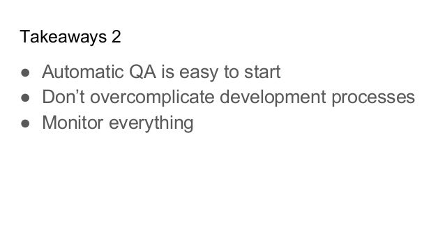 Takeaways 2 ● Automatic QA is easy to start ● Don't overcomplicate development processes ● Monitor everything