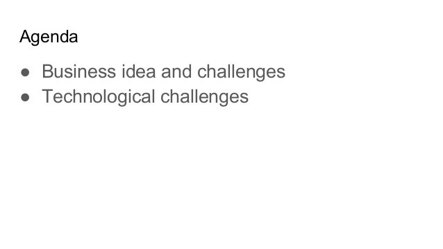 Agenda ● Business idea and challenges ● Technological challenges