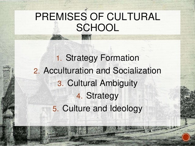 cultural school mintzberg Premises of the cultural school 1- strategy formation is a process of social interaction , based on the beliefs and understandings shared by the.