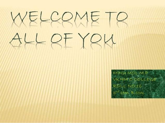 WELCOME TO  ALL OF YOU  MINU MOL M.P  VKHM O COLLEGE  ROLL NO:16  3rd sem. B.com