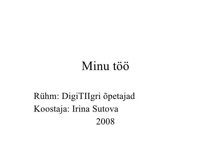 Minu t öö Rühm :  DigiTIIgri õpetajad Koostaja :  Irina Sutova 2008
