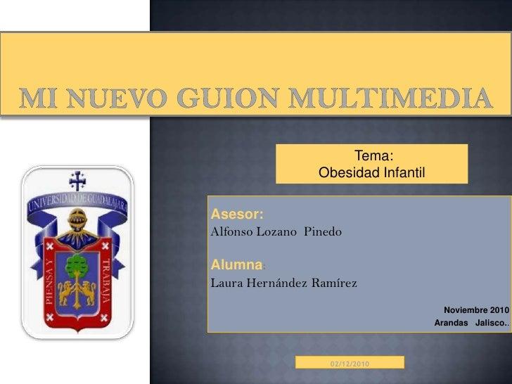 mi nuevo guion multimedia<br />Tema:<br />Obesidad Infantil<br />Asesor:<br />Alfonso Lozano  Pinedo<br />Alumna:<br />Lau...