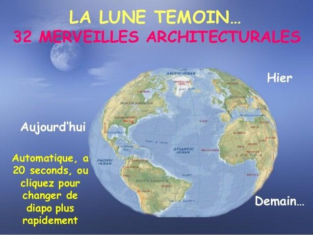 LA LUNE TEMOIN… 32 MERVEILLES ARCHITECTURALES Hier Aujourd'hui Demain… Automatique, a 20 seconds, ou cliquez pour changer ...