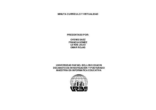 MINUTA CURRÍCULO Y VIRTUALIDAD PRESENTADO POR: OVENIS SAEZ FRANCIA GÓMEZ LEYDIS JULIO OMAR ROJAS UNIVERSIDAD RAFAEL BELLOS...