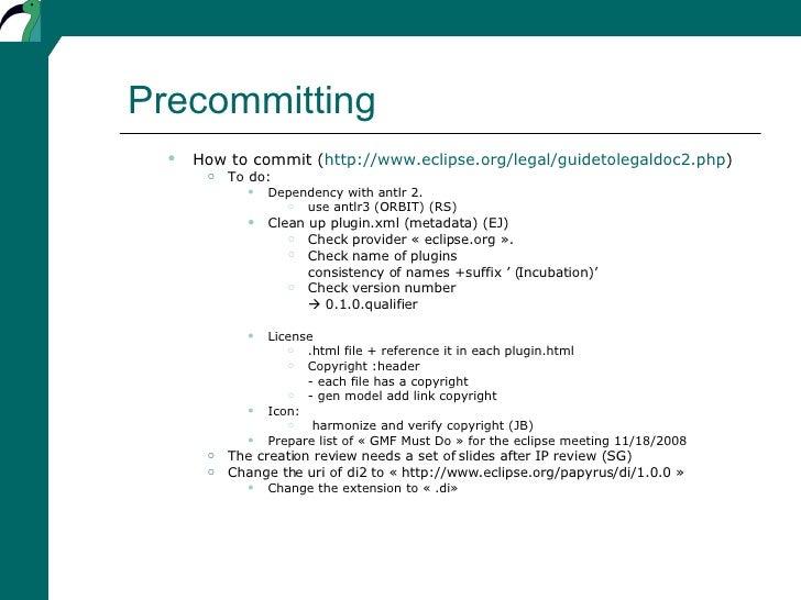 Precommitting <ul><ul><li>How to commit ( http://www.eclipse.org/legal/guidetolegaldoc2.php ) </li></ul></ul><ul><ul><ul><...