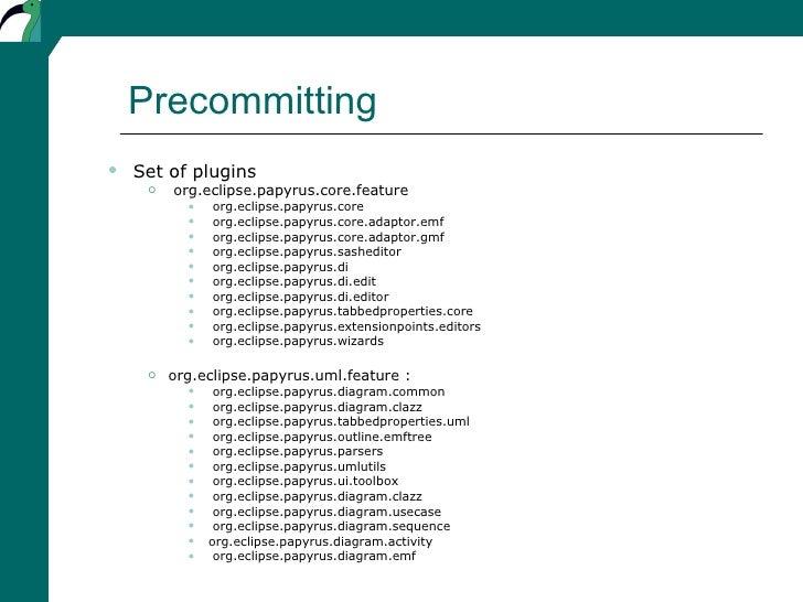 Precommitting <ul><ul><li>Set of plugins </li></ul></ul><ul><ul><ul><li>org.eclipse.papyrus.core.feature </li></ul></ul></...