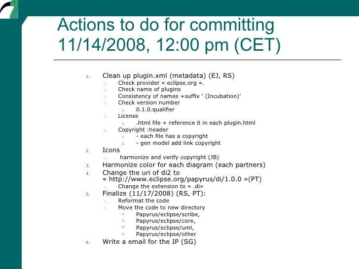 Actions to do for committing 11/14/2008, 12:00 pm (CET) <ul><ul><ul><li>Clean up plugin.xml (metadata) (EJ, RS) </li></ul>...