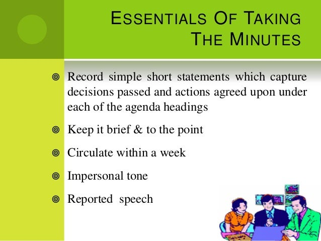 E SSENTIALS O F TAKING                     T HE M INUTES   Record simple short statements which capture    decisions pass...
